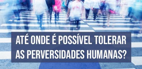 Até onde é possível tolerar as perversidades humanas?